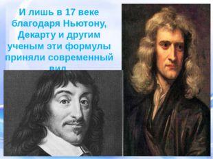 И лишь в 17 веке благодаря Ньютону, Декарту и другим ученым эти формулы приня