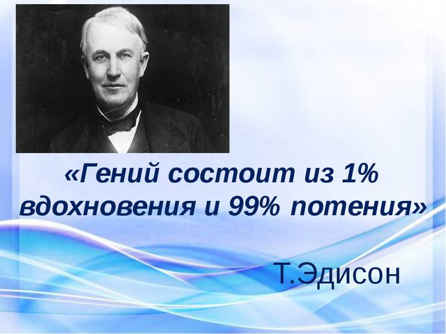 «Гений состоит из 1% вдохновения и 99% потения» Т.Эдисон