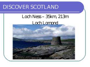 DISCOVER SCOTLAND Loch Ness – 35km, 213m Loch Lomond