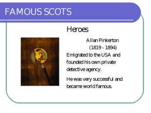 FAMOUS SCOTS Heroes Allan Pinkerton (1819 - 1894) Emigrated to the USA and fo