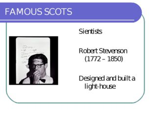 FAMOUS SCOTS Sientists Robert Stevenson (1772 – 1850) Designed and built a li