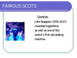 FAMOUS SCOTS Sientists John Nappier (1550-1617) invented logarithms as well