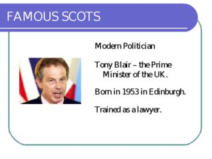 FAMOUS SCOTS Modern Politician Tony Blair – the Prime Minister of the UK. Bor