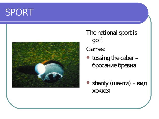 SPORT The national sport is golf. Games: tossing the caber – бросание бревна...