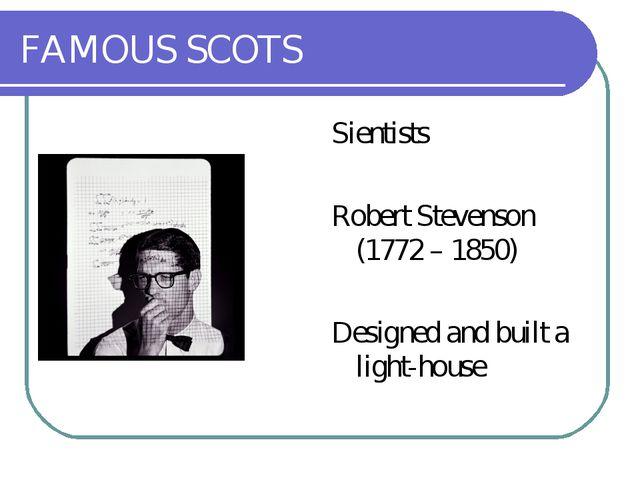 FAMOUS SCOTS Sientists Robert Stevenson (1772 – 1850) Designed and built a li...