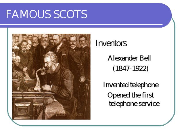 FAMOUS SCOTS Inventors Alexander Bell (1847-1922) Invented telephone Opened t...