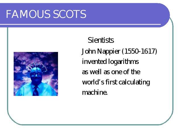 FAMOUS SCOTS 	Sientists John Nappier (1550-1617) invented logarithms as well...