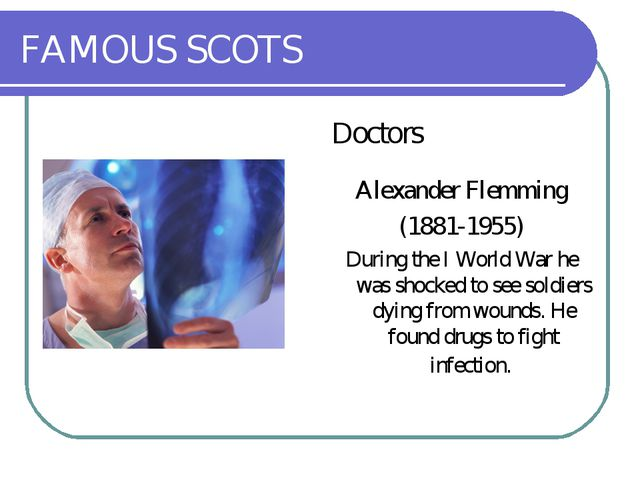 FAMOUS SCOTS Doctors Alexander Flemming (1881-1955) During the I World War he...