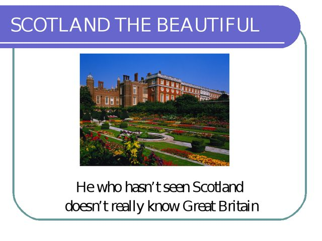 SCOTLAND THE BEAUTIFUL He who hasn't seen Scotland doesn't really know Great...
