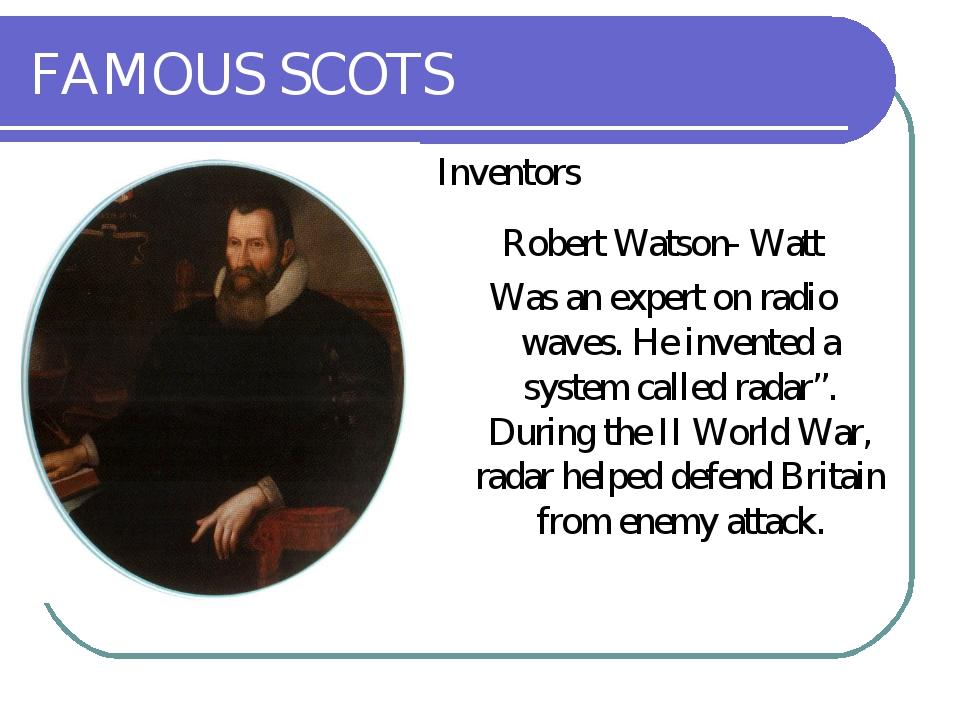 FAMOUS SCOTS Inventors Robert Watson- Watt Was an expert on radio waves. He i...