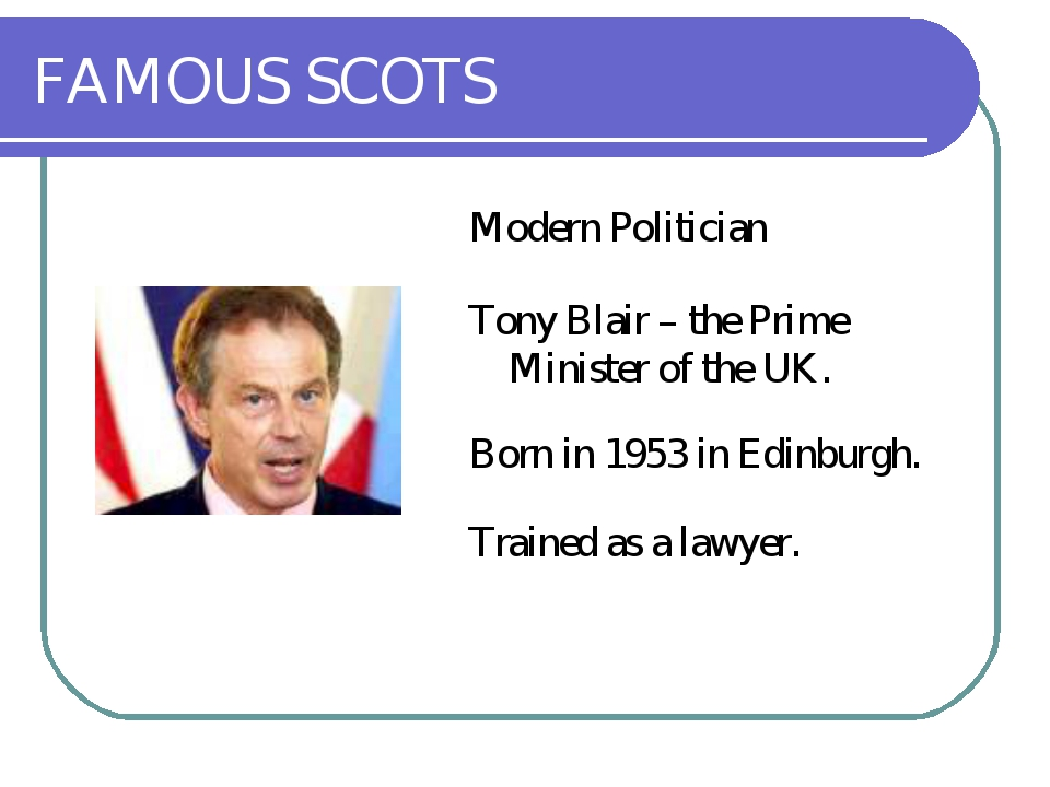 FAMOUS SCOTS Modern Politician Tony Blair – the Prime Minister of the UK. Bor...