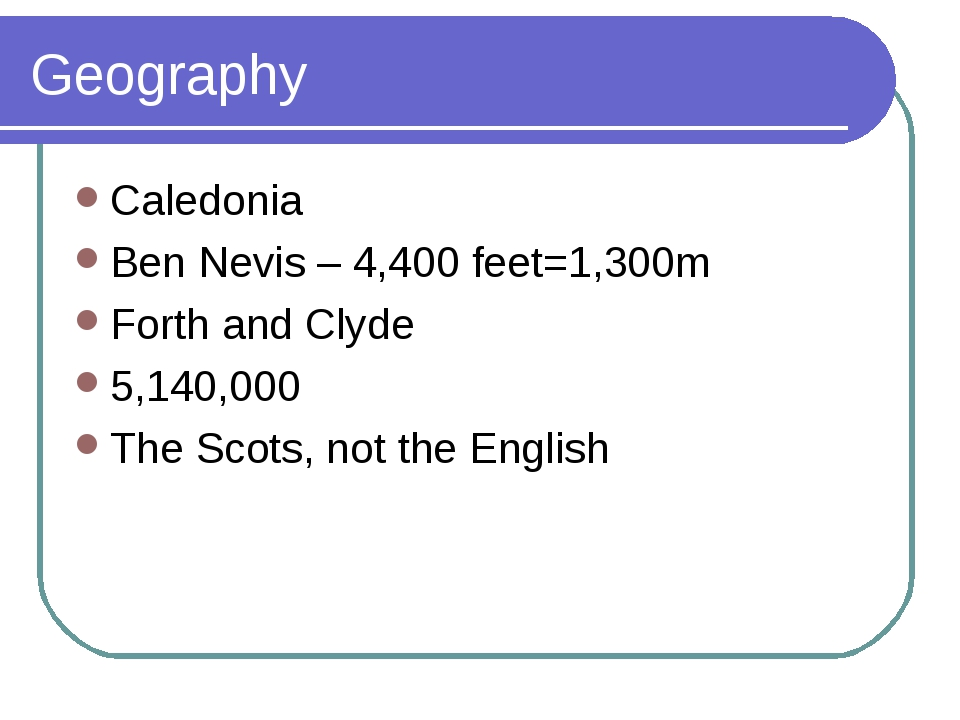 Geography Caledonia Ben Nevis – 4,400 feet=1,300m Forth and Clyde 5,140,000 T...