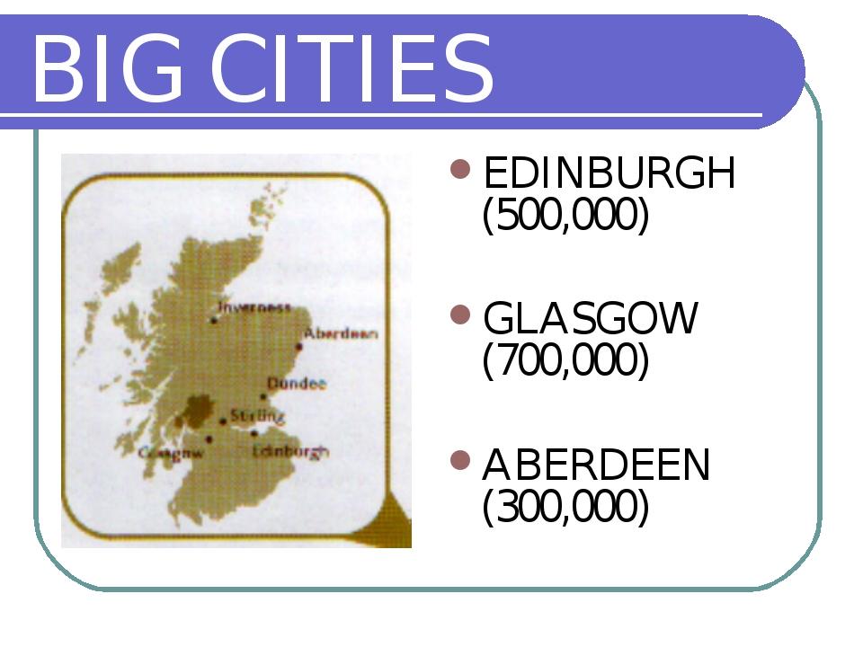 BIG CITIES EDINBURGH (500,000) GLASGOW (700,000) ABERDEEN (300,000)