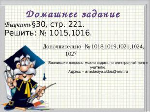 Домашнее задание Выучить §30, стр. 221. Решить: № 1015,1016. Дополнительно: №