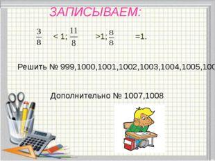 ЗАПИСЫВАЕМ: < 1; >1; =1. Решить № 999,1000,1001,1002,1003,1004,1005,1006 Допо