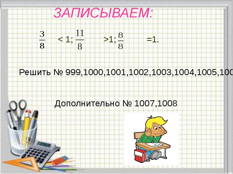 ЗАПИСЫВАЕМ: < 1; >1; =1. Решить № 999,1000,1001,1002,1003,1004,1005,1006 Допо...