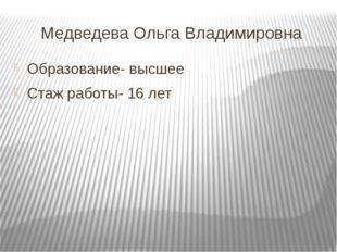 Медведева Ольга Владимировна Образование- высшее Стаж работы- 16 лет