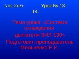 5.02.2015г Урок № 13-14. Тема урока: «Система охлаждения двигателя ЗИЛ-130» П