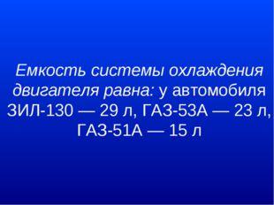 Емкость системы охлаждения двигателя равна:у автомобиля ЗИЛ-130 — 29 л, ГАЗ-
