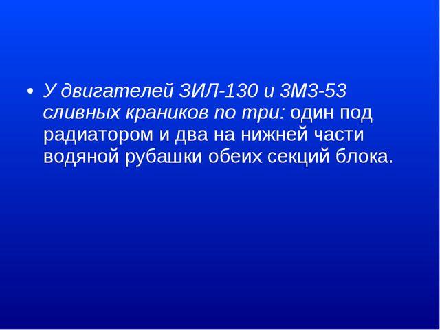 У двигателей ЗИЛ-130 и 3M3-53 сливных краников по три:один под радиатором и...