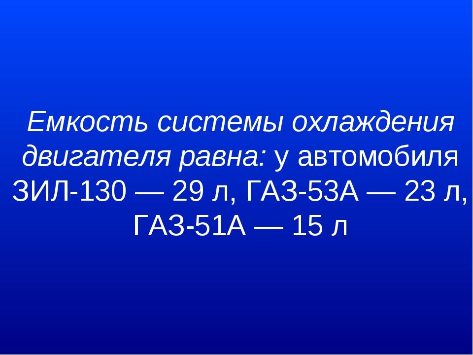 Емкость системы охлаждения двигателя равна:у автомобиля ЗИЛ-130 — 29 л, ГАЗ-...