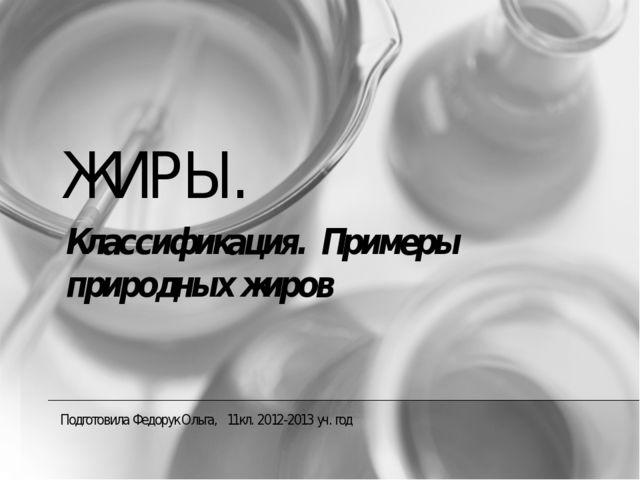 ЖИРЫ. Подготовила Федорук Ольга, 11кл. 2012-2013 уч. год Классификация. Приме...
