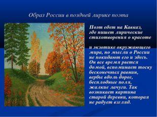 Образ России в поздней лирике поэта Поэт едет на Кавказ, где пишет лирические