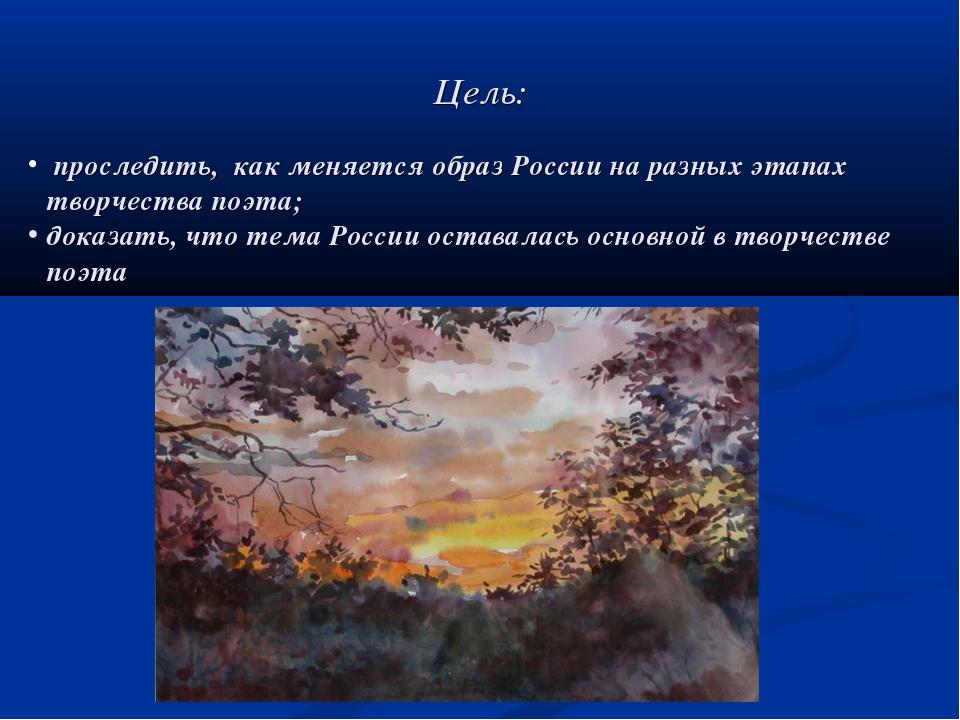 Цель: проследить, как меняется образ России на разных этапах творчества поэта...