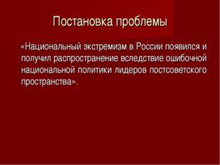 Постановка проблемы «Национальный экстремизм в России появился и получил расп