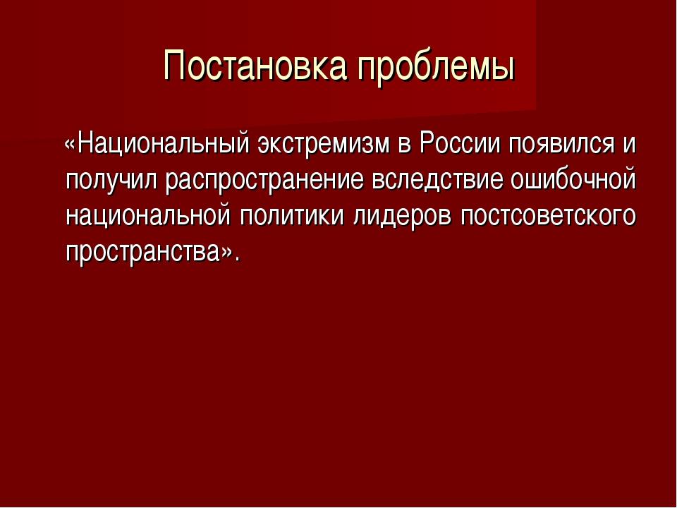 Постановка проблемы «Национальный экстремизм в России появился и получил расп...
