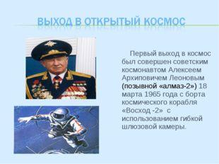 Первый выход в космос был совершен советским космонавтом Алексеем Архиповиче