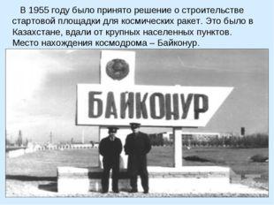 В 1955 году было принято решение о строительстве стартовой площадки для косм