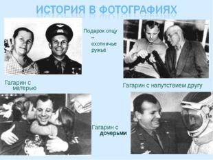Гагарин с матерью Подарок отцу – охотничье ружьё Гагарин с дочерьми Гагарин с