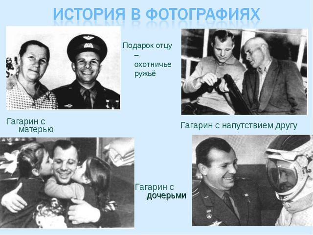 Гагарин с матерью Подарок отцу – охотничье ружьё Гагарин с дочерьми Гагарин с...