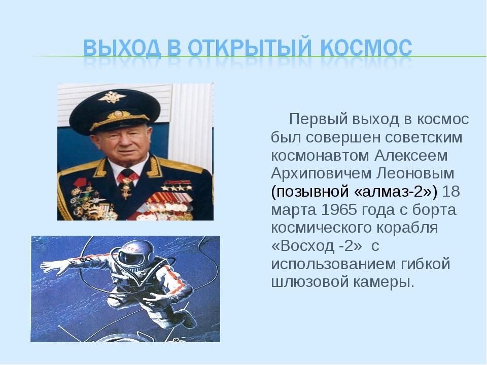 Первый выход в космос был совершен советским космонавтом Алексеем Архиповиче...