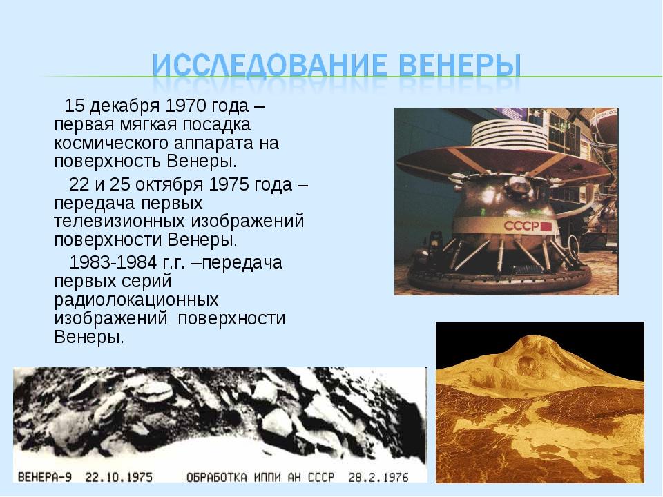 15 декабря 1970 года –первая мягкая посадка космического аппарата на поверхн...