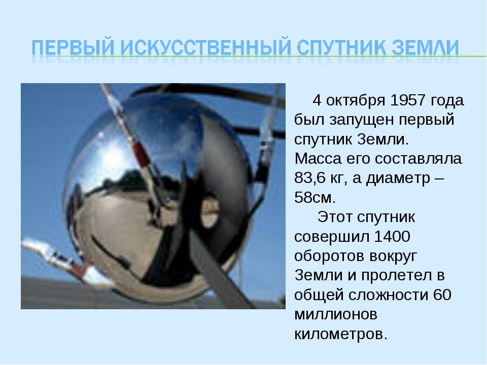 4 октября 1957 года был запущен первый спутник Земли. Масса его составляла 8...