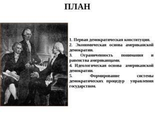 ПЛАН 1. Первая демократическая конституция. 2. Экономическая основа американс