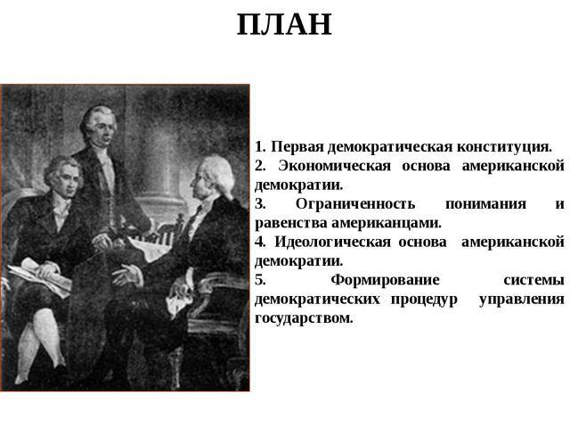 ПЛАН 1. Первая демократическая конституция. 2. Экономическая основа американс...