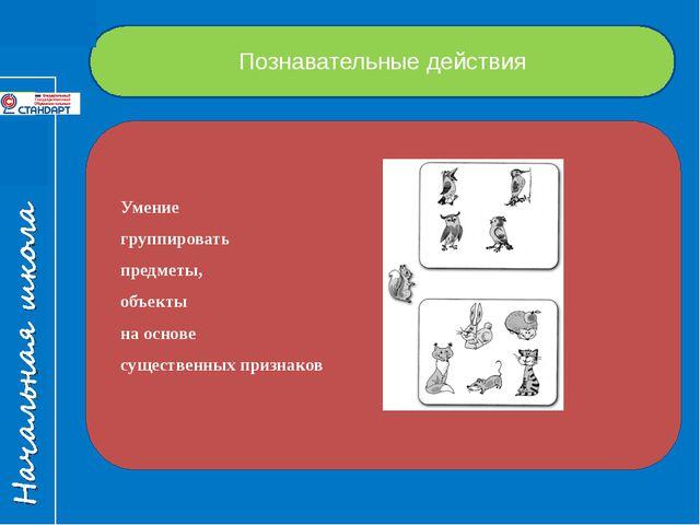Познавательные действия Умение группировать предметы, объекты на основе сущес...