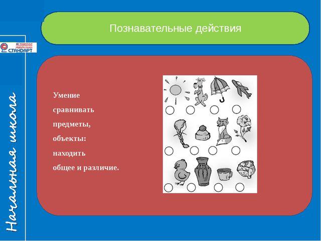 Познавательные действия Умение сравнивать предметы, объекты: находить общее и...