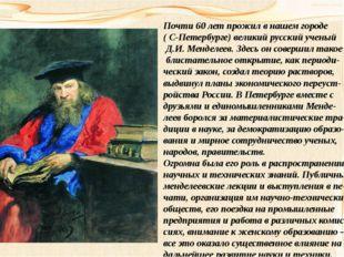 Почти 60 лет прожил в нашем городе ( С-Петербурге) великий русский ученый Д.И