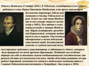 Родился Менделеев 27 января 1834 г. В Тобольске, семнадцатым и последним ребе