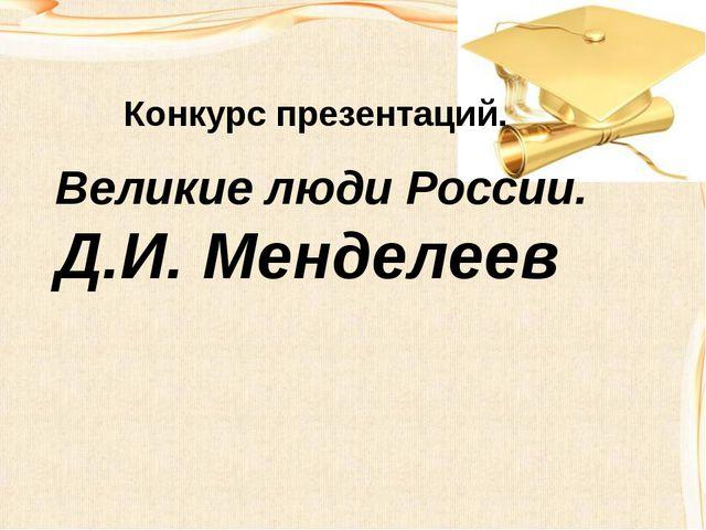 Конкурс презентаций. Великие люди России. Д.И. Менделеев