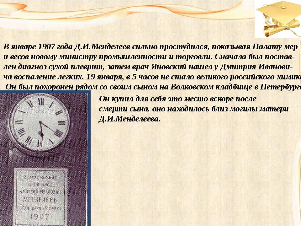 В январе 1907 года Д.И.Менделеев сильно простудился, показывая Палату мер и в...