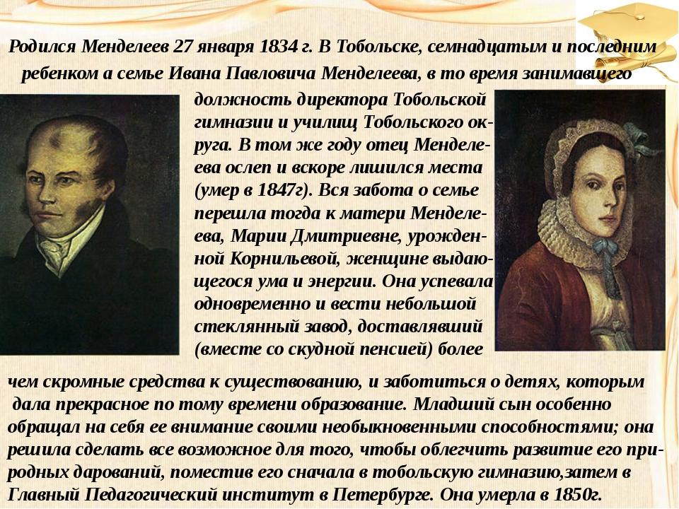 Родился Менделеев 27 января 1834 г. В Тобольске, семнадцатым и последним ребе...