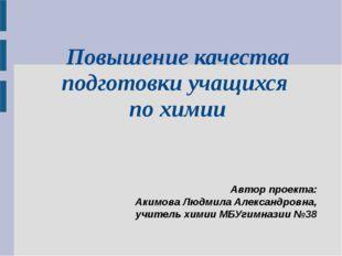 Повышение качества подготовки учащихся по химии Автор проекта: Акимова Людми