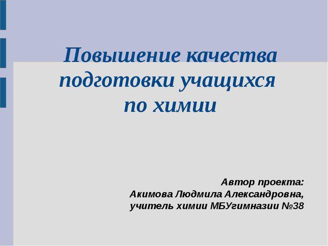 Повышение качества подготовки учащихся по химии Автор проекта: Акимова Людми...