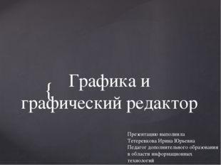 Графика и графический редактор Презентацию выполнила Тетеревкова Ирина Юрьевн