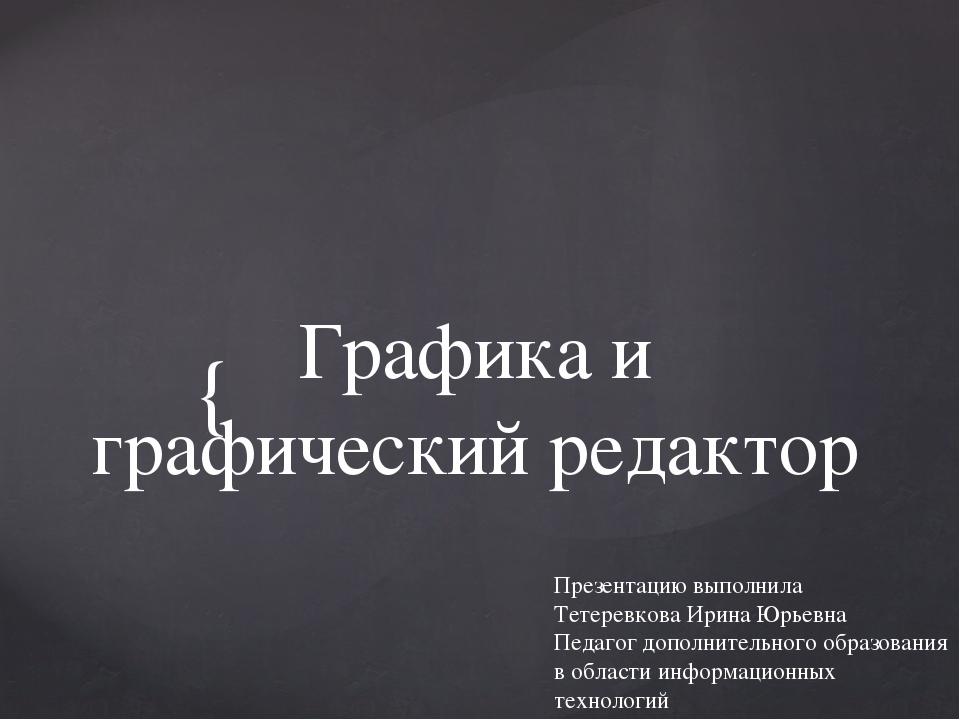 Графика и графический редактор Презентацию выполнила Тетеревкова Ирина Юрьевн...